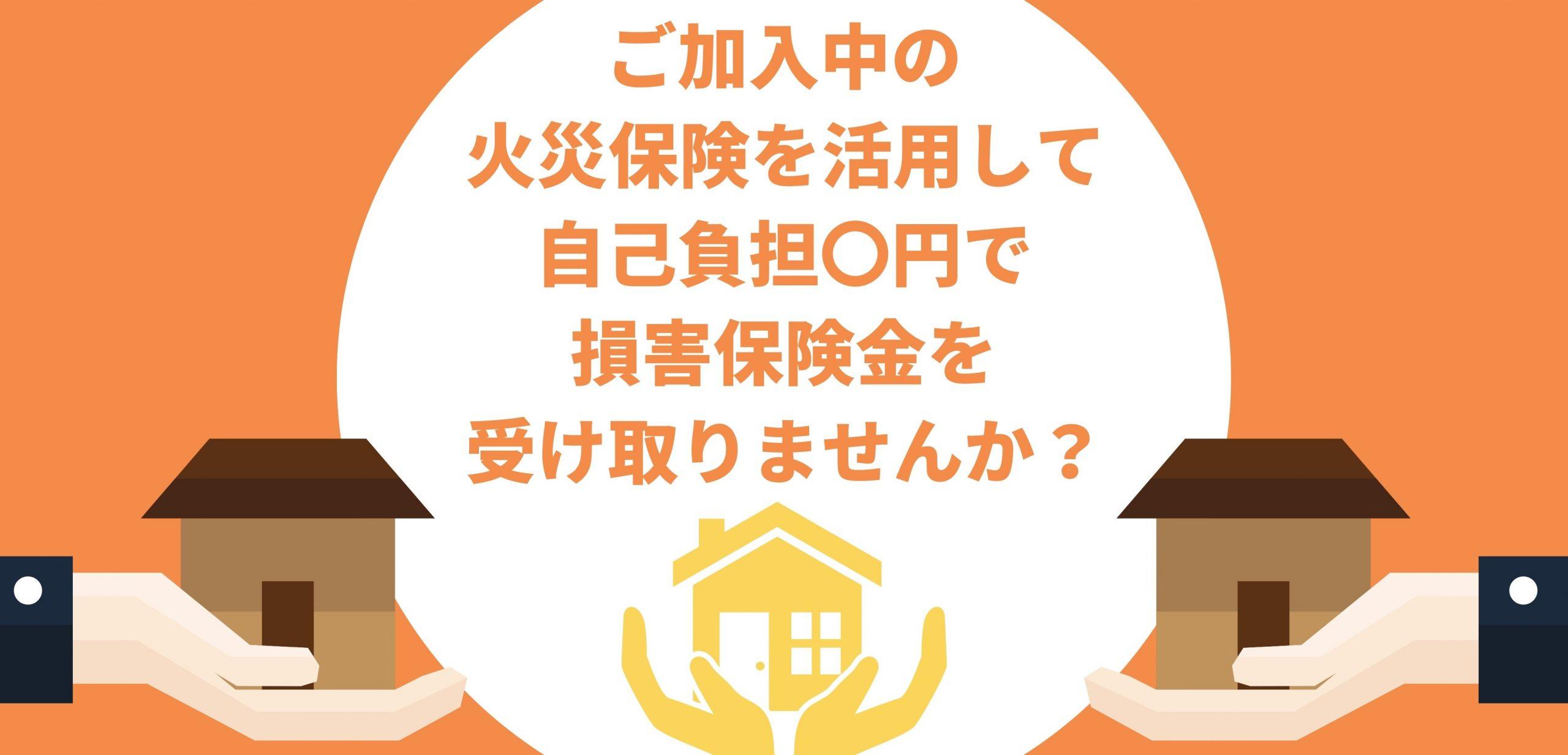 火災保険の活用で自己負担0円で建物の修繕が可能です。